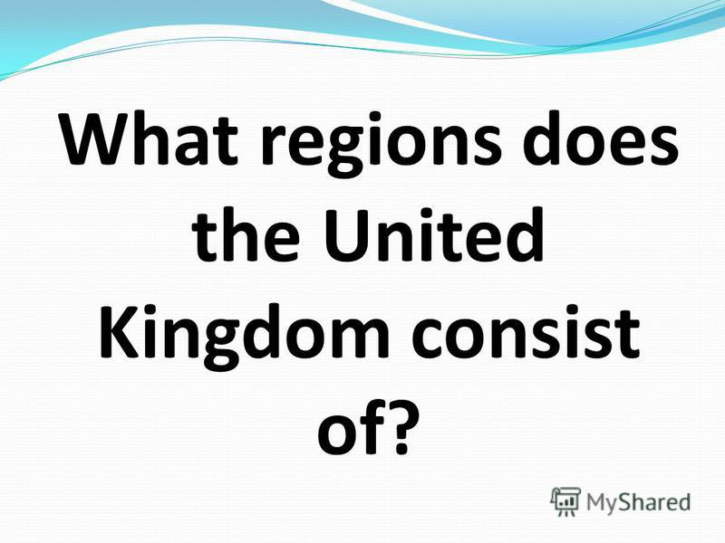 What regions does the United Kingdom consist of?