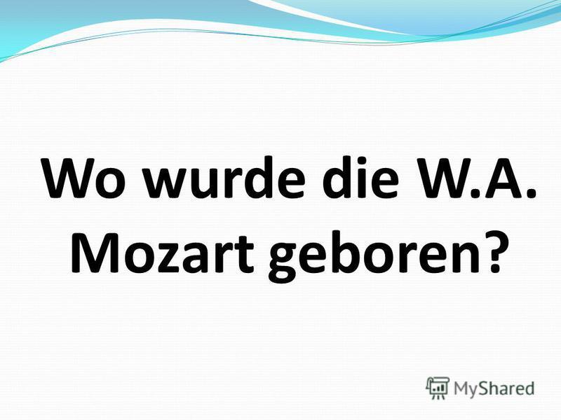 Wo wurde die W.A. Mozart geboren?