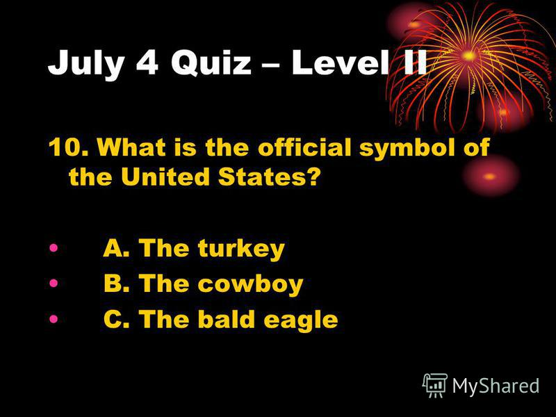 July 4 Quiz – Level II 10. What is the official symbol of the United States? A. The turkey B. The cowboy C. The bald eagle