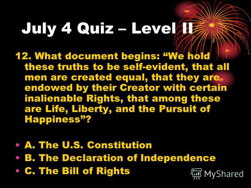 July 4 Quiz – Level II 12. What document begins: We hold these truths to be self-evident, that all men are created equal, that they are endowed by their Creator with certain inalienable Rights, that among these are Life, Liberty, and the Pursuit of H