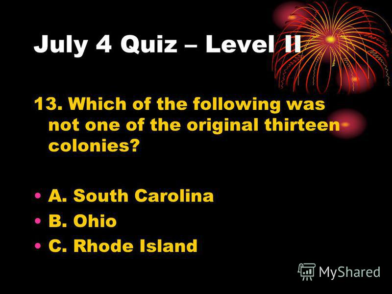 July 4 Quiz – Level II 13. Which of the following was not one of the original thirteen colonies? A. South Carolina B. Ohio C. Rhode Island
