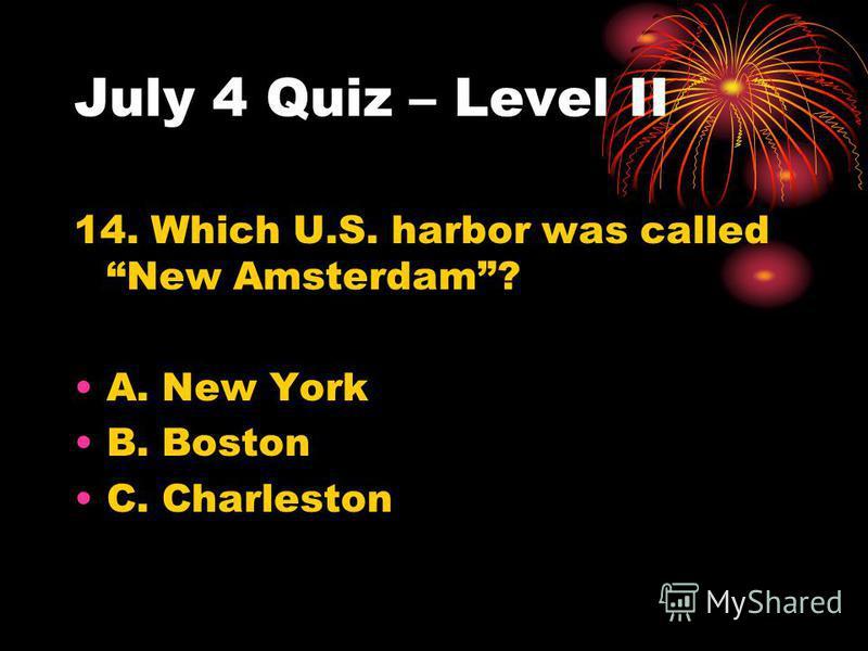 July 4 Quiz – Level II 14. Which U.S. harbor was called New Amsterdam? A. New York B. Boston C. Charleston