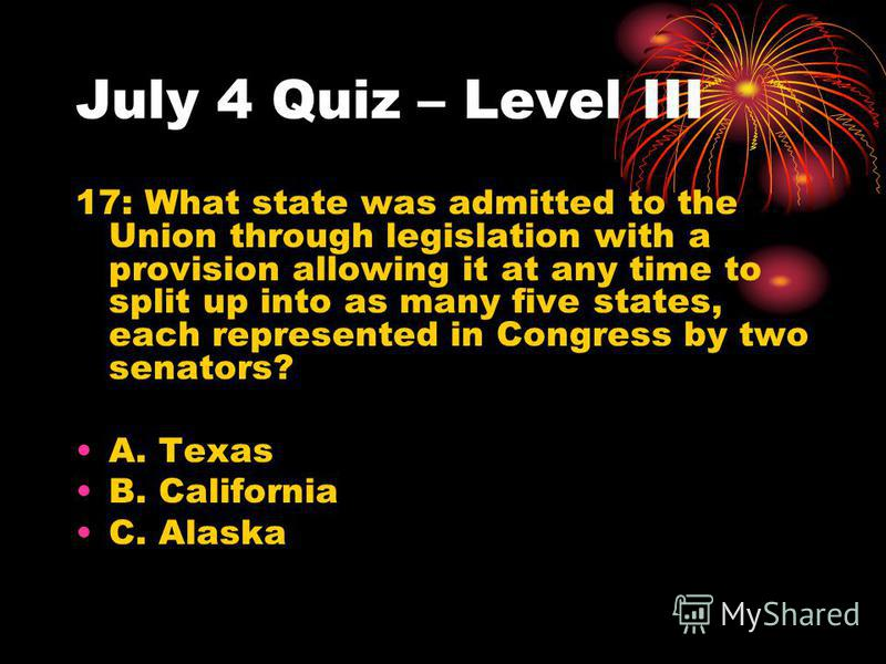 July 4 Quiz – Level III 17: What state was admitted to the Union through legislation with a provision allowing it at any time to split up into as many five states, each represented in Congress by two senators? A. Texas B. California C. Alaska