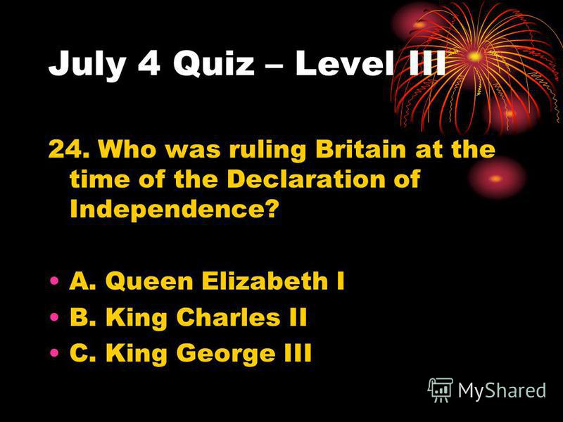 July 4 Quiz – Level III 24. Who was ruling Britain at the time of the Declaration of Independence? A. Queen Elizabeth I B. King Charles II C. King George III