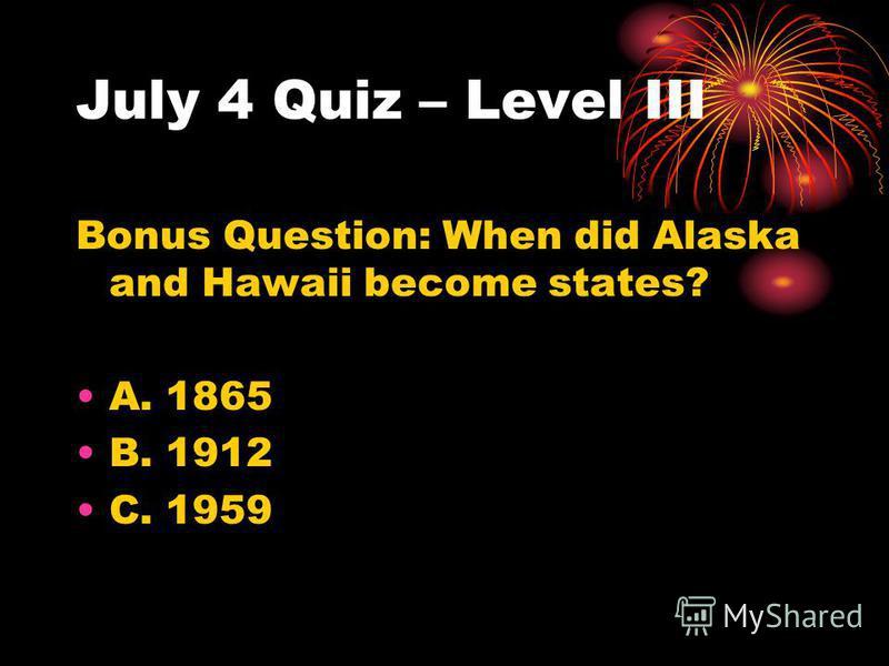 July 4 Quiz – Level III Bonus Question: When did Alaska and Hawaii become states? A. 1865 B. 1912 C. 1959