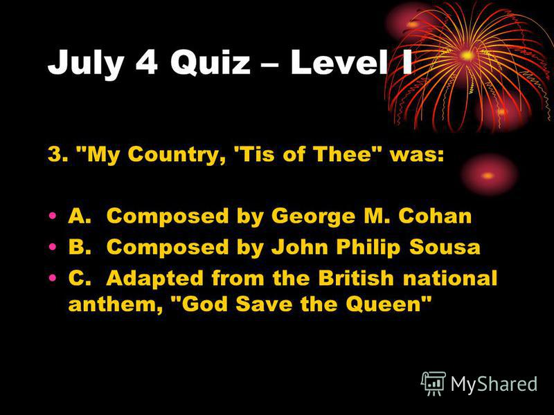 July 4 Quiz – Level I 3. My Country, 'Tis of Thee was: A. Composed by George M. Cohan B. Composed by John Philip Sousa C. Adapted from the British national anthem, God Save the Queen