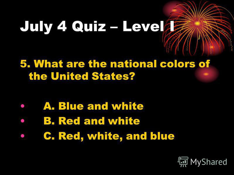 July 4 Quiz – Level I 5. What are the national colors of the United States? A. Blue and white B. Red and white C. Red, white, and blue