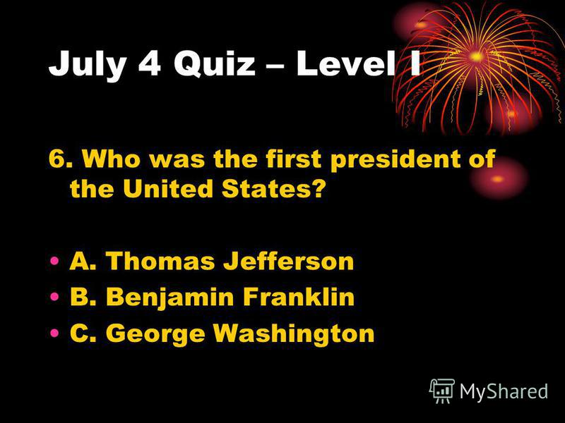 July 4 Quiz – Level I 6. Who was the first president of the United States? A. Thomas Jefferson B. Benjamin Franklin C. George Washington