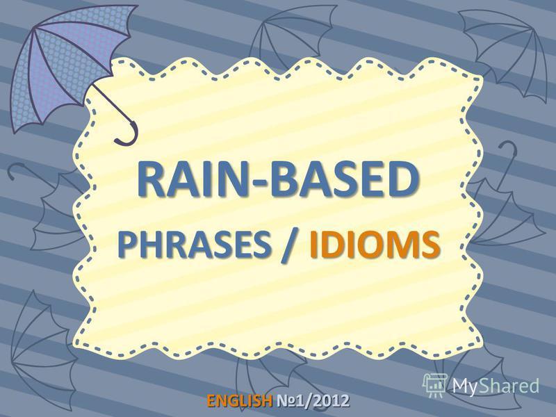 ENGLISH1/2012 ENGLISH 1/2012 RAIN-BASED PHRASES / IDIOMS