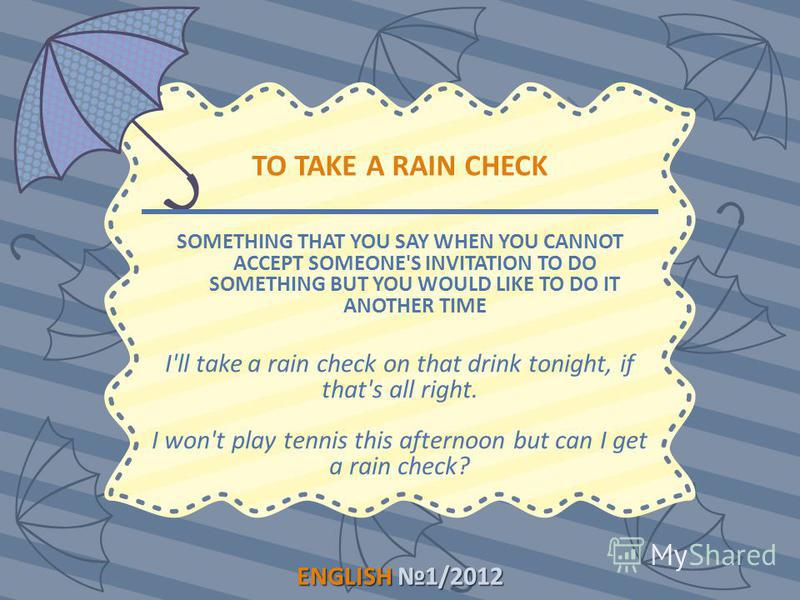 ENGLISH1/2012 ENGLISH 1/2012 TO TAKE A RAIN CHECK SOMETHING THAT YOU SAY WHEN YOU CANNOT ACCEPT SOMEONE'S INVITATION TO DO SOMETHING BUT YOU WOULD LIKE TO DO IT ANOTHER TIME I'll take a rain check on that drink tonight, if that's all right. I won't p