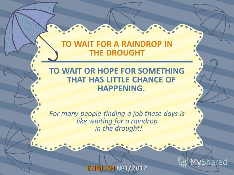 ENGLISH1/2012 ENGLISH 1/2012 TO WAIT FOR A RAINDROP IN THE DROUGHT TO WAIT OR HOPE FOR SOMETHING THAT HAS LITTLE CHANCE OF HAPPENING. For many people finding a job these days is like waiting for a raindrop in the drought!