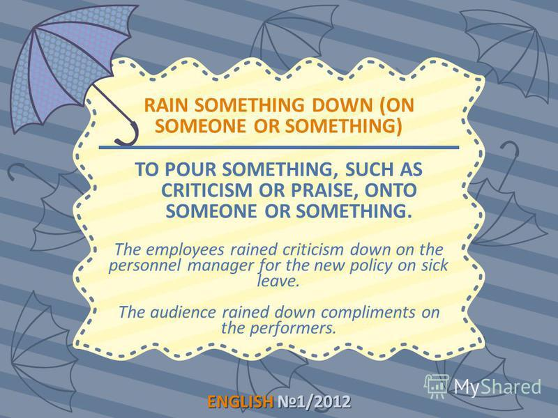 ENGLISH1/2012 ENGLISH 1/2012 RAIN SOMETHING DOWN (ON SOMEONE OR SOMETHING) TO POUR SOMETHING, SUCH AS CRITICISM OR PRAISE, ONTO SOMEONE OR SOMETHING. The employees rained criticism down on the personnel manager for the new policy on sick leave. The a