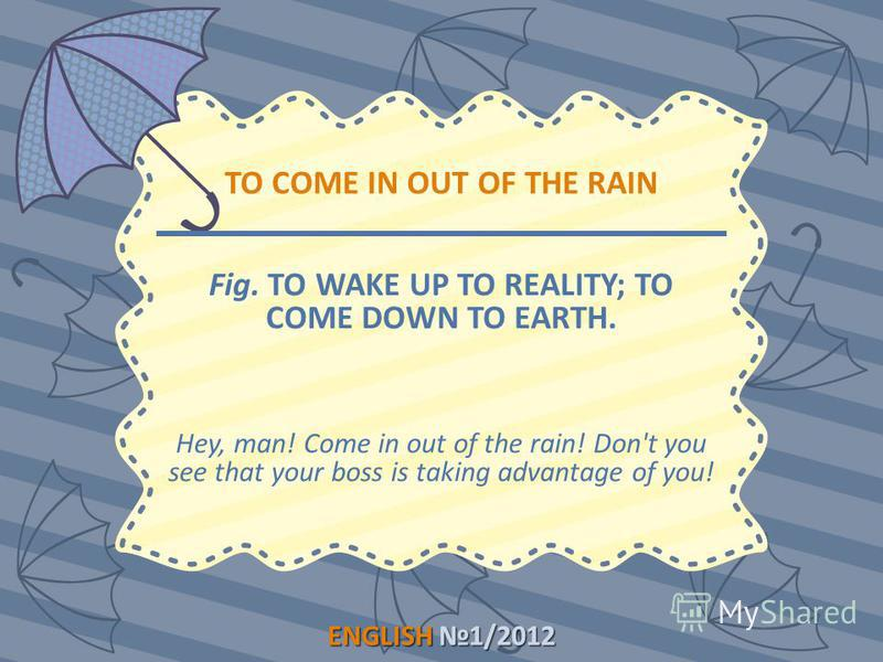 ENGLISH1/2012 ENGLISH 1/2012 TO COME IN OUT OF THE RAIN Fig. TO WAKE UP TO REALITY; TO COME DOWN TO EARTH. Hey, man! Come in out of the rain! Don't you see that your boss is taking advantage of you!