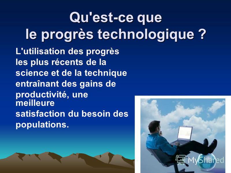 Qu'est-ce que le progrès technologique ? L'utilisation des progrès les plus récents de la science et de la technique entraînant des gains de productivité, une meilleure satisfaction du besoin des populations.