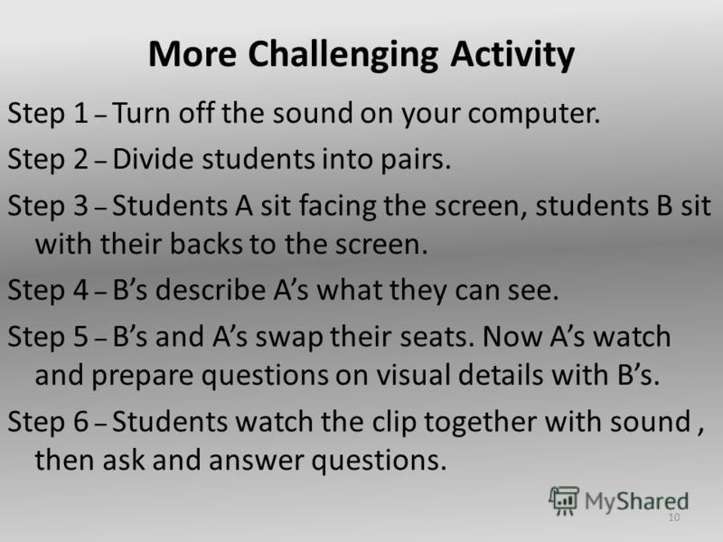 More Challenging Activity Step 1 – Turn off the sound on your computer. Step 2 – Divide students into pairs. Step 3 – Students A sit facing the screen, students B sit with their backs to the screen. Step 4 – Bs describe As what they can see. Step 5 –