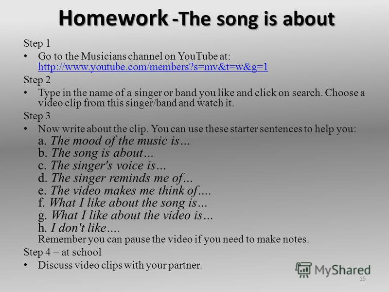 Homework -The song is about Step 1 Go to the Musicians channel on YouTube at: http://www.youtube.com/members?s=mv&t=w&g=1 http://www.youtube.com/members?s=mv&t=w&g=1 Step 2 Type in the name of a singer or band you like and click on search. Choose a v