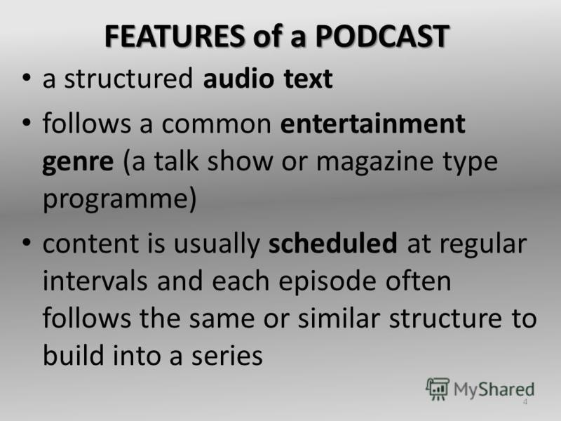 FEATURES of a PODCAST a structured audio text follows a common entertainment genre (a talk show or magazine type programme) content is usually scheduled at regular intervals and each episode often follows the same or similar structure to build into a