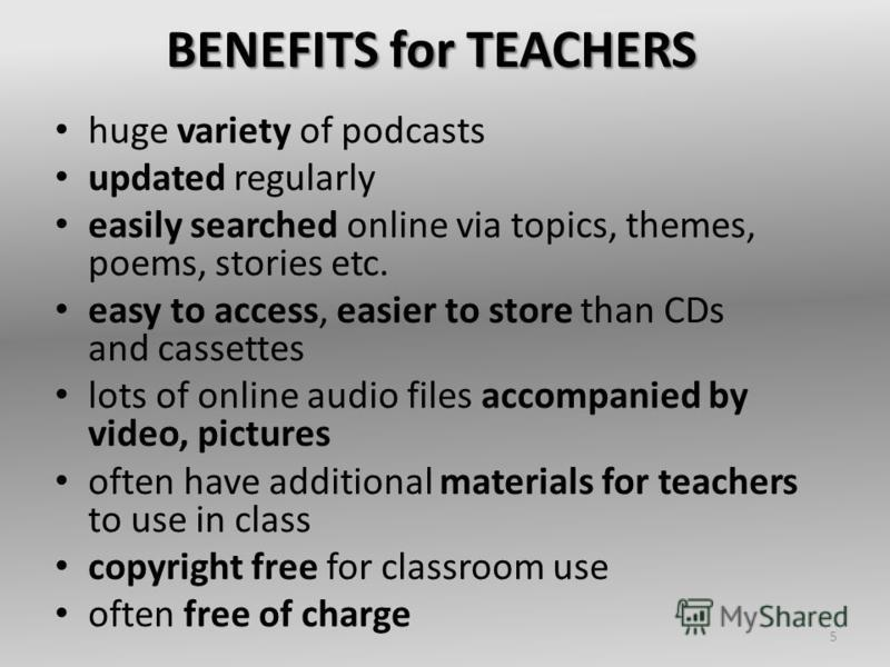 BENEFITS for TEACHERS huge variety of podcasts updated regularly easily searched online via topics, themes, poems, stories etc. easy to access, easier to store than CDs and cassettes lots of online audio files accompanied by video, pictures often hav