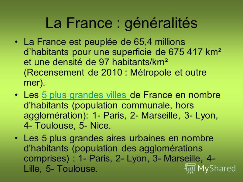 La France : généralités La France est peuplée de 65,4 millions dhabitants pour une superficie de 675 417 km² et une densité de 97 habitants/km² (Recensement de 2010 : Métropole et outre mer). Les 5 plus grandes villes de France en nombre d'habitants