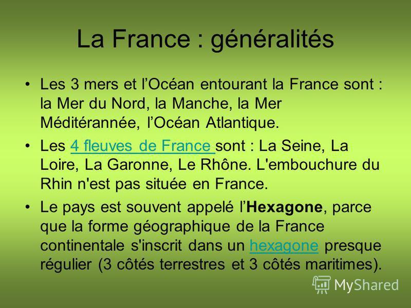 La France : généralités Les 3 mers et lOcéan entourant la France sont : la Mer du Nord, la Manche, la Mer Méditérannée, lOcéan Atlantique. Les 4 fleuves de France sont : La Seine, La Loire, La Garonne, Le Rhône. L'embouchure du Rhin n'est pas située