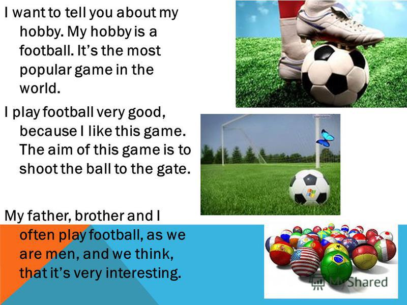 I want to tell you about my hobby. My hobby is a football. Its the most popular game in the world. I play football very good, because I like this game. The aim of this game is to shoot the ball to the gate. My father, brother and I often play footbal