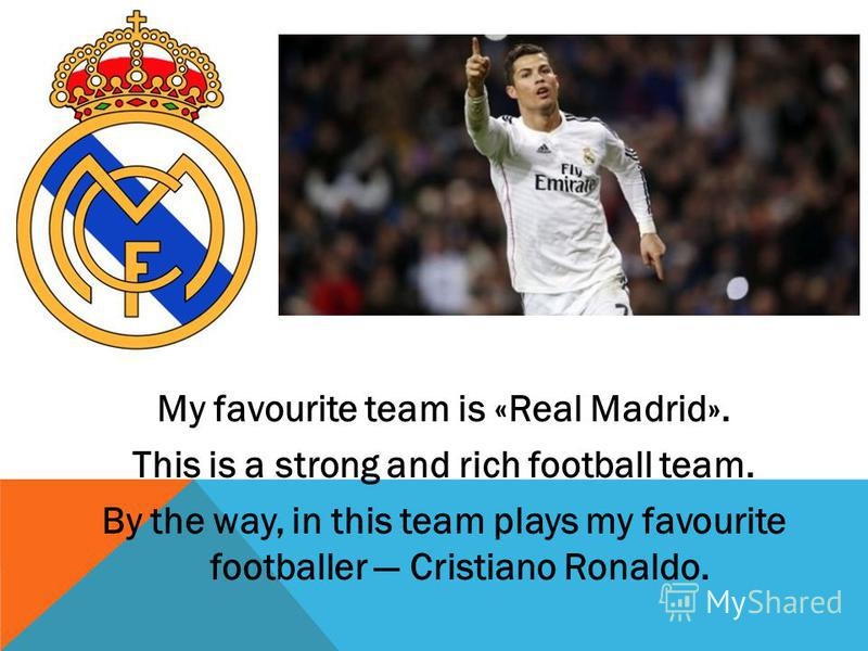 My favourite team is «Real Madrid». This is a strong and rich football team. By the way, in this team plays my favourite footballer Cristiano Ronaldo.
