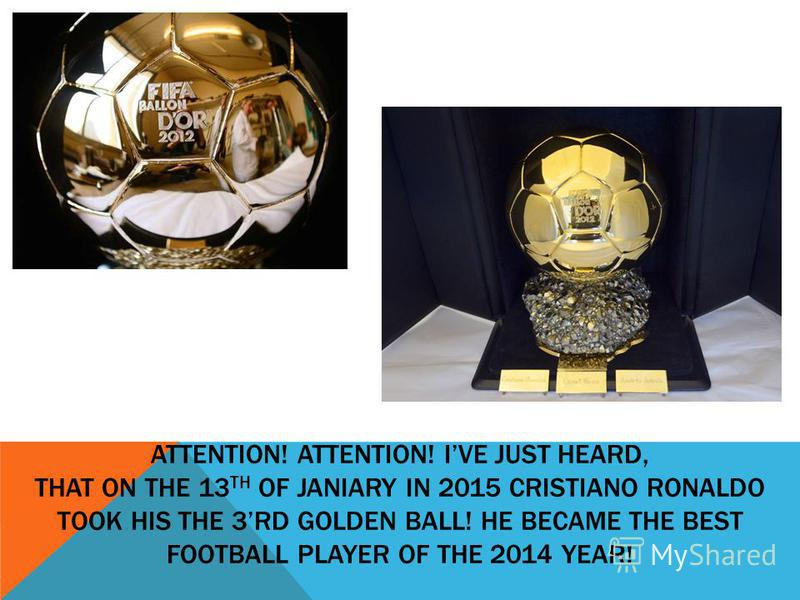 ATTENTION! ATTENTION! IVE JUST HEARD, THAT ON THE 13 TH OF JANIARY IN 2015 CRISTIANO RONALDO TOOK HIS THE 3RD GOLDEN BALL! HE BECAME THE BEST FOOTBALL PLAYER OF THE 2014 YEAR!