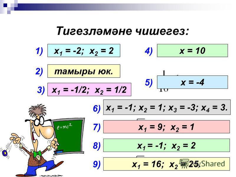Тигезләмәне чишегез: 1) 2) 3) 4) 5) х 1 = -2; х 2 = 2 тамыры юк. х 1 = -1/2; х 2 = 1/2 х = 10 х = -4 6) х 1 = -1; х 2 = 1; х 3 = -3; х 4 = 3. 7) х 1 = 9; х 2 = 1 8) 9) х 1 = -1; х 2 = 2 х 1 = 16; х 2 = 25.