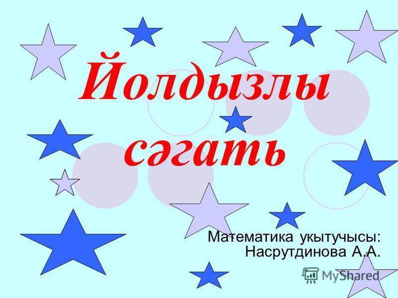 Йолдызлы сәгать Математика укытучысы: Насрутдинова А.А.