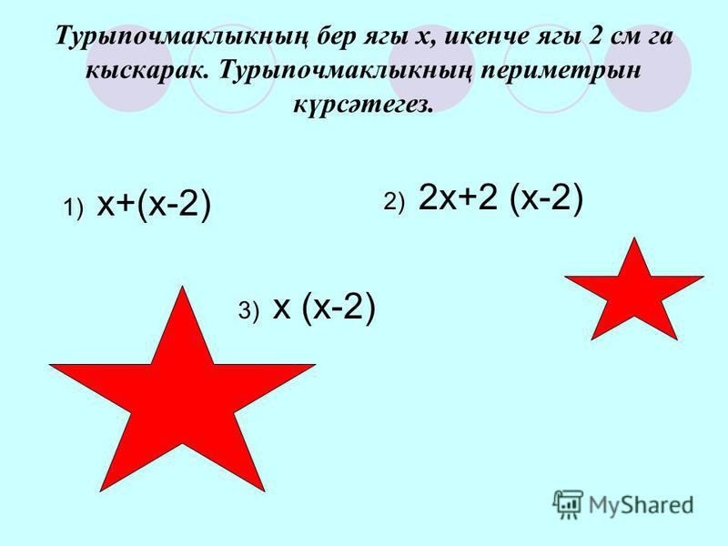 Турыпочмаклыкның бер ягы х, икенче ягы 2 см га кыскарак. Турыпочмаклыкның периметрын күрсәтегез. 1) х+(х-2) 3) х (х-2) 2) 2х+2 (х-2)