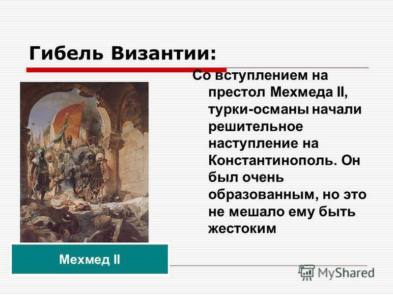 Гибель Византии: Со вступлением на престол Мехмеда II, турки-османы начали решительное наступление на Константинополь. Он был очень образованным, но это не мешало ему быть жестоким Мехмед II