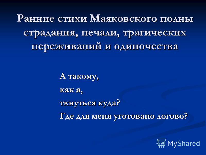 Ранние стихи Маяковского полны страдания, печали, трагических переживаний и одиночества А такому, как я, ткнуться куда? Где для меня уготовано логово?