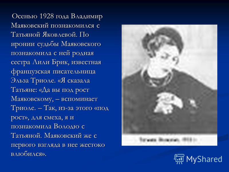Осенью 1928 года Владимир Маяковский познакомился с Татьяной Яковлевой. По иронии судьбы Маяковского познакомила с ней родная сестра Лили Брик, известная французская писательница Эльза Триоле. «Я сказала Татьяне: «Да вы под рост Маяковскому, – вспоми