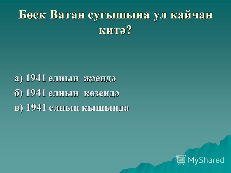 Бөек Ватан сугышына ул кайчан китә? а) 1941 елның җәендә б) 1941 елның көзендә в) 1941 елның кышында