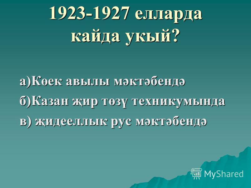 1923-1927 елларда кайда укый? а)Көек авылы мәктәбендә б)Казан җир төзү техникумында в) җидееллык рус мәктәбендә
