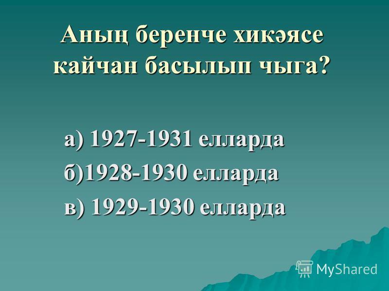 Аның беренче хикәясе кайчан басылып чыга? а) 1927-1931 елларда б)1928-1930 елларда в) 1929-1930 елларда