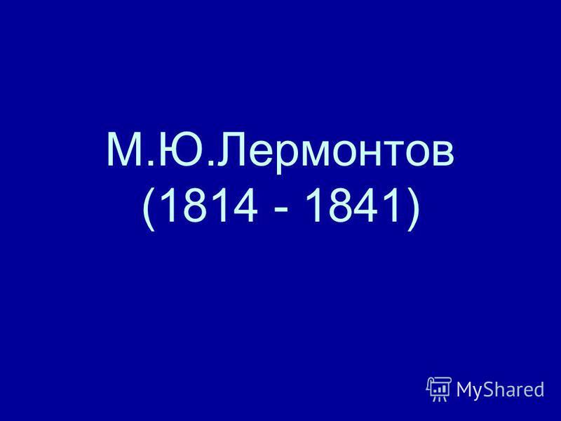 М.Ю.Лермонтов (1814 - 1841)