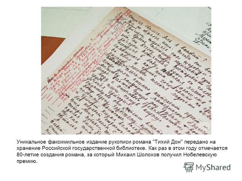 Уникальное факсимильное издание рукописи романа Тихий Дон передано на хранение Российской государственной библиотеке. Как раз в этом году отмечается 80-летие создания романа, за который Михаил Шолохов получил Нобелевскую премию.