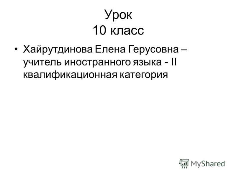 Урок 10 класс Хайрутдинова Елена Герусовна – учитель иностранного языка - II квалификационная категория