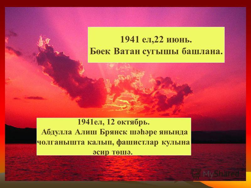 1941 ел,22 июнь. Бөек Ватан сугышы башлана. 1941ел, 12 октябрь. Абдулла Алиш Брянск шәһәре янында чолганышта калып, фашистлар кулына әсир төшә.