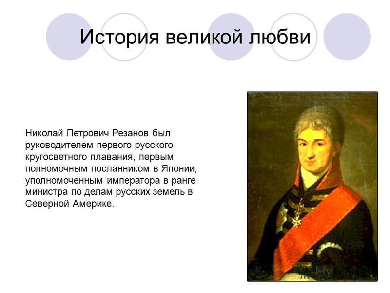 История великой любви Николай Петрович Резанов был руководителем первого русского кругосветного плавания, первым полномочным посланником в Японии, уполномоченным императора в ранге министра по делам русских земель в Северной Америке.