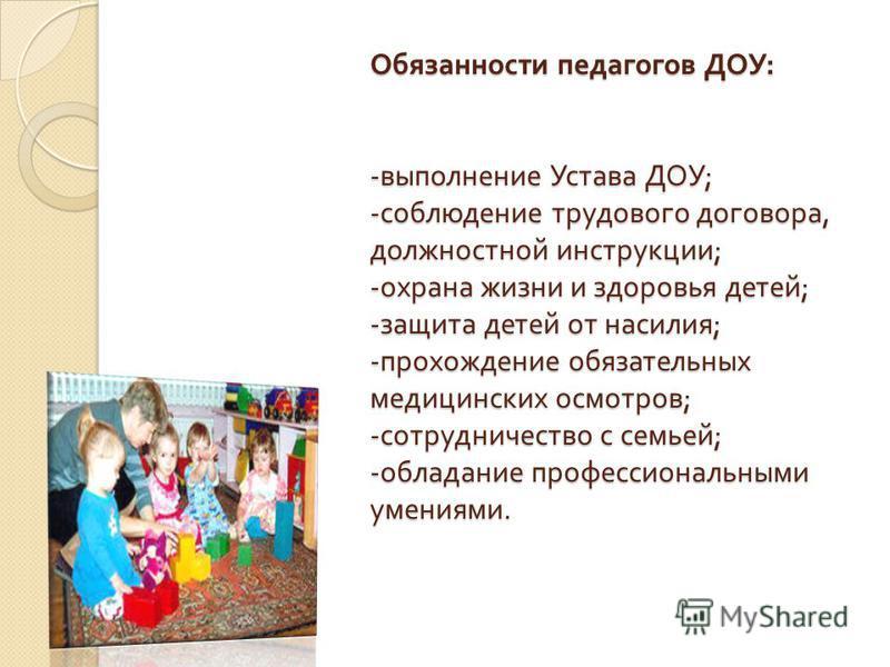 Обязанности педагогов ДОУ : - выполнение Устава ДОУ ; - соблюдение трудового договора, должностной инструкции ; - охрана жизни и здоровья детей ; - защита детей от насилия ; - прохождение обязательных медицинских осмотров ; - сотрудничество с семьей