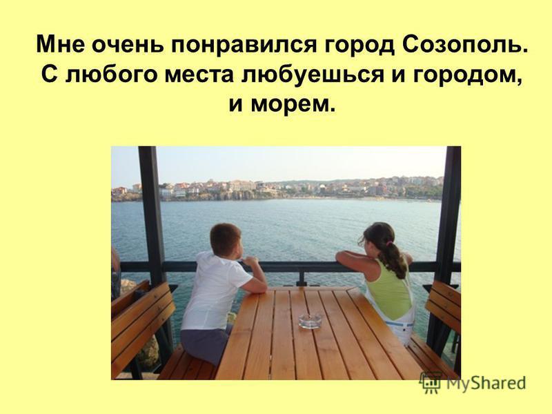 Мне очень понравился город Созополь. С любого места любуешься и городом, и морем.