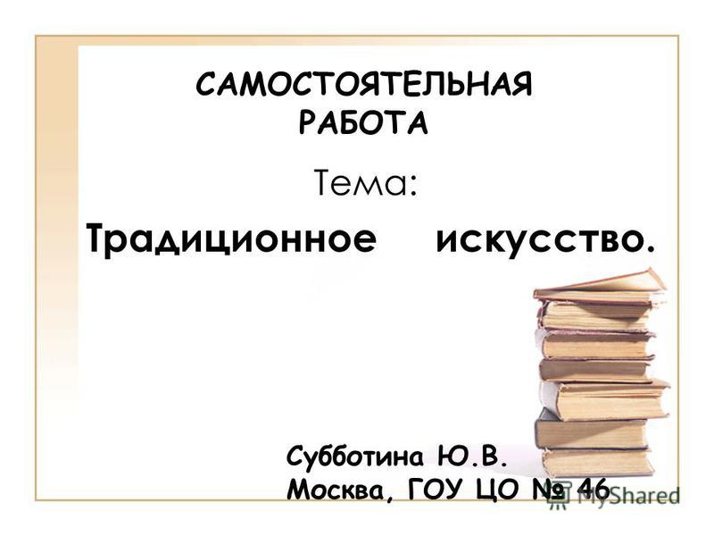 САМОСТОЯТЕЛЬНАЯ РАБОТА Тема: Традиционное искусство. Cубботина Ю.В. Москва, ГОУ ЦО 46