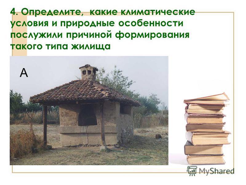 4. Определите, какие климатические условия и природные особенности послужили причиной формирования такого типа жилища А