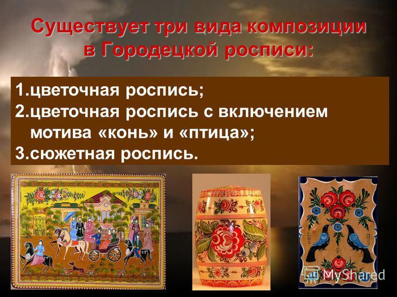 Существует три вида композиции в Городецкой росписи: 1. цветочная роспись; 2. цветочная роспись с включением мотива «конь» и «птица»; 3. сюжетная роспись.
