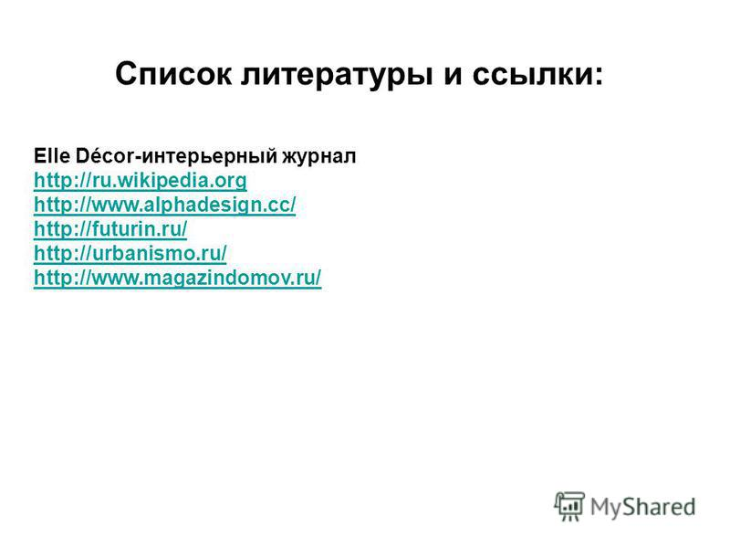 Список литературы и ссылки: Elle Décor-интерьерный журнал http://ru.wikipedia.org http://www.alphadesign.cc/ http://futurin.ru/ http://urbanismo.ru/ http://www.magazindomov.ru/