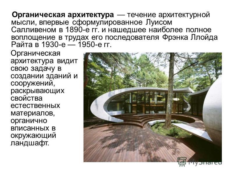 Органическая архитектура течение архитектурной мысли, впервые сформулированное Луисом Салливеном в 1890-е гг. и нашедшее наиболее полное воплощение в трудах его последователя Фрэнка Ллойда Райта в 1930-е 1950-е гг. Органическая архитектура видит свою