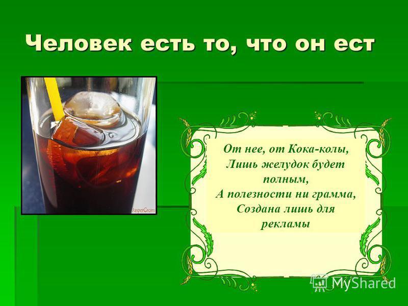 Человек есть то, что он ест От нее, от Кока-колы, Лишь желудок будет полным, А полезности ни грамма, Создана лишь для рекламы