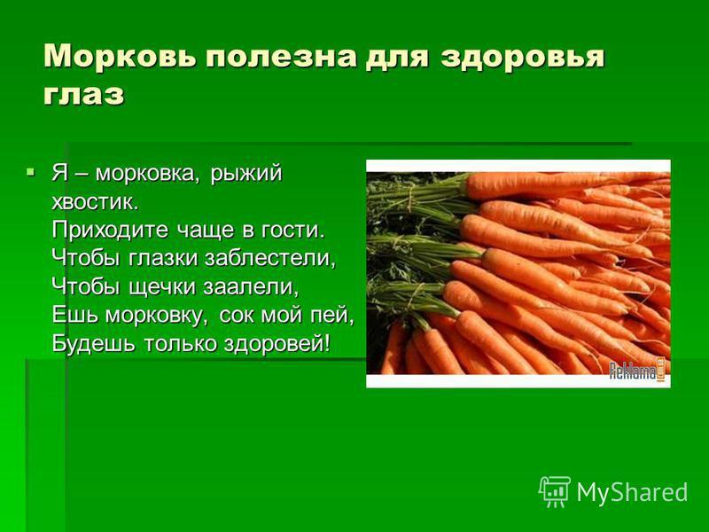 Морковь полезна для здоровья глаз Я – морковка, рыжий хвостик. Приходите чаще в гости. Чтобы глазки заблестели, Чтобы щечки заалели, Ешь морковку, сок мой пей, Будешь только здоровей! Я – морковка, рыжий хвостик. Приходите чаще в гости. Чтобы глазки